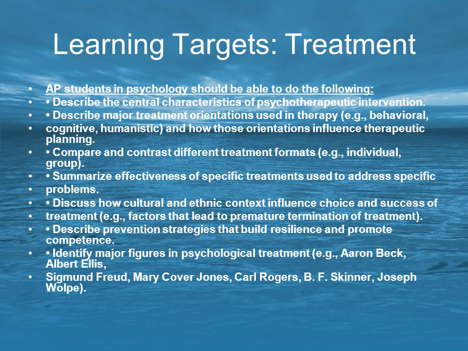 Learning Targets: Treatment AP students in psychology should be able to do the following: Describe the central characteristics of psychotherapeutic in