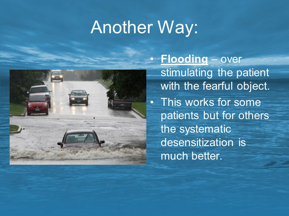 Another Way: Flooding – over stimulating the patient with the fearful object. This works for some patients but for others the systematic desensitizati