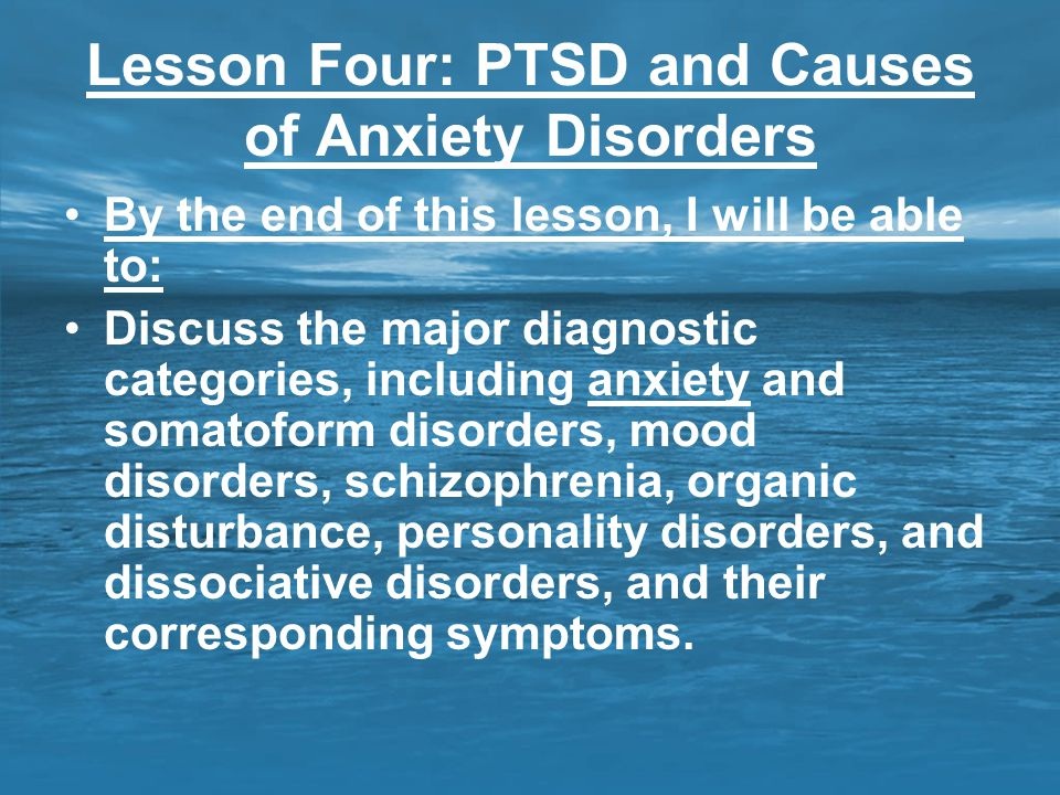Lesson Four: PTSD and Causes of Anxiety Disorders By the end of this lesson, I will be able to: Discuss the major diagnostic categories, including anx