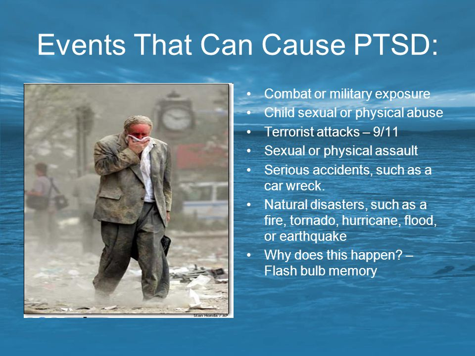 Events That Can Cause PTSD: Combat or military exposure Child sexual or physical abuse Terrorist attacks – 9/11 Sexual or physical assault Serious acc