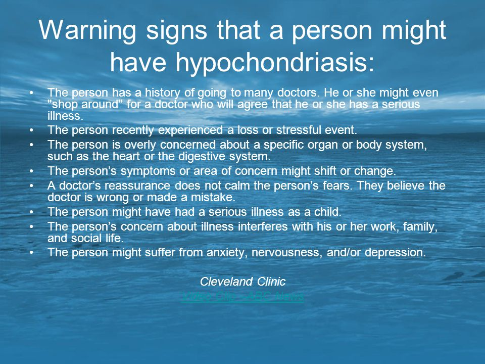 Warning signs that a person might have hypochondriasis: The person has a history of going to many doctors. He or she might even