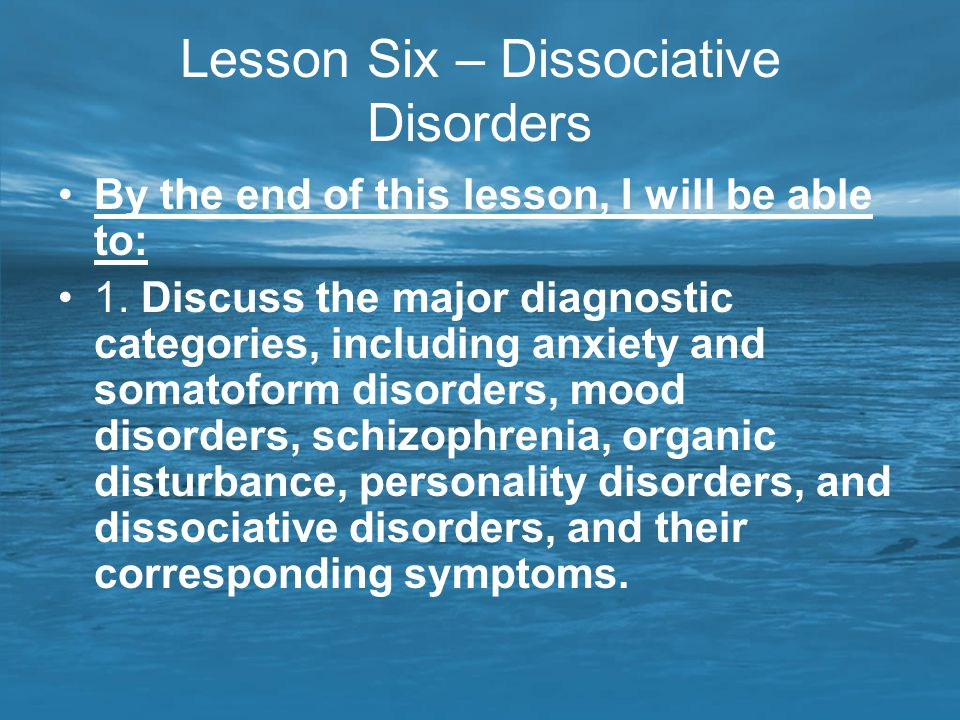 Lesson Six – Dissociative Disorders By the end of this lesson, I will be able to: 1. Discuss the major diagnostic categories, including anxiety and so