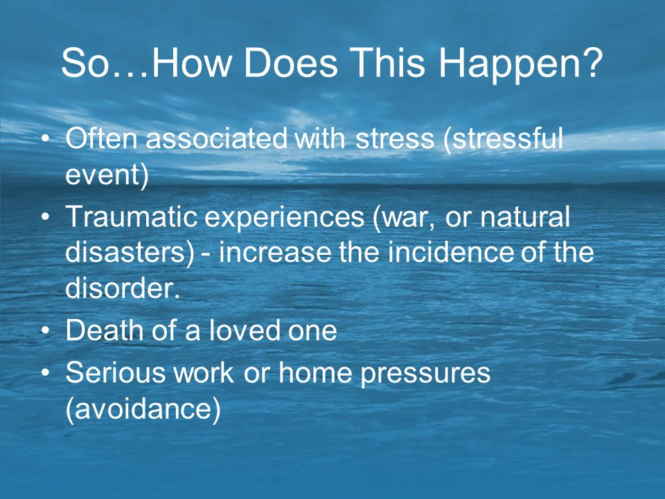 So…How Does This Happen? Often associated with stress (stressful event) Traumatic experiences (war, or natural disasters) - increase the incidence of