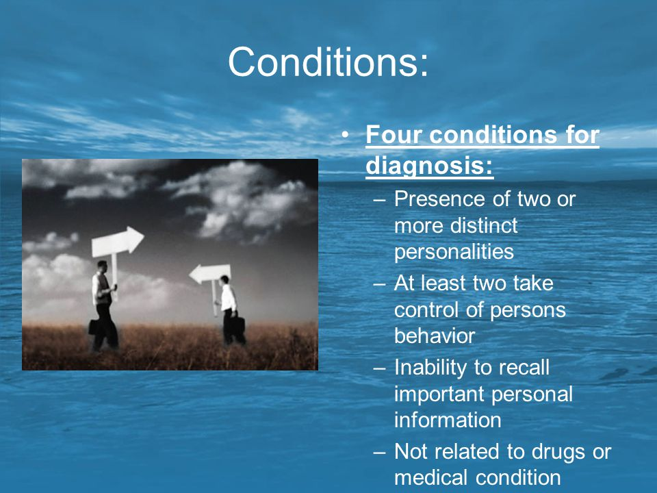 Conditions: Four conditions for diagnosis: –Presence of two or more distinct personalities –At least two take control of persons behavior –Inability t
