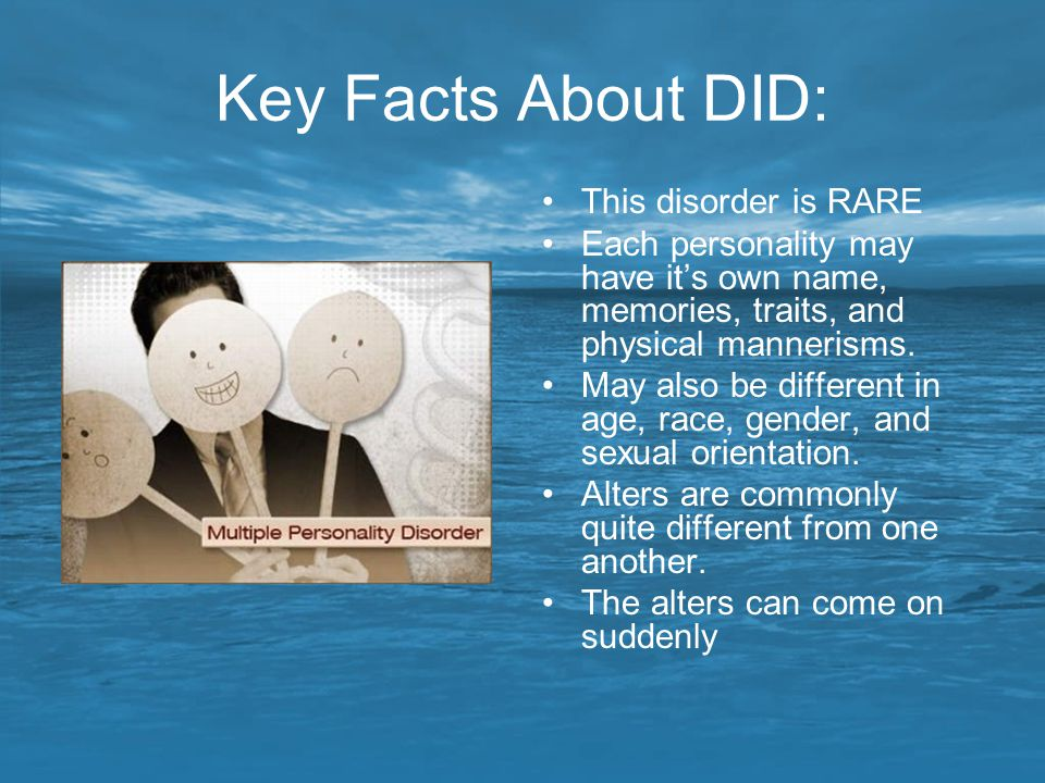 Key Facts About DID: This disorder is RARE Each personality may have it's own name, memories, traits, and physical mannerisms. May also be different i