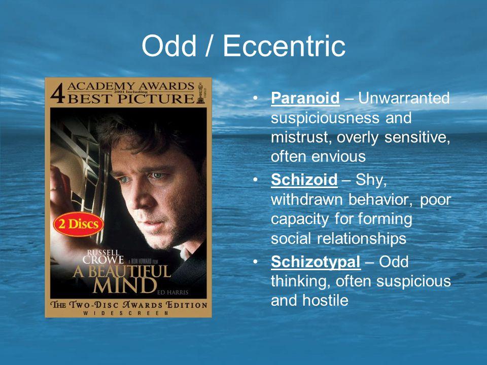 Odd / Eccentric Paranoid – Unwarranted suspiciousness and mistrust, overly sensitive, often envious Schizoid – Shy, withdrawn behavior, poor capacity