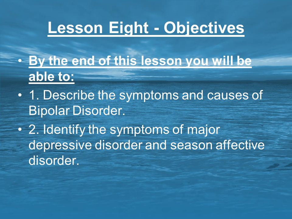 Lesson Eight - Objectives By the end of this lesson you will be able to: 1. Describe the symptoms and causes of Bipolar Disorder. 2. Identify the symp