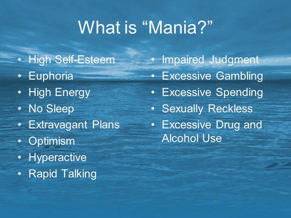 "What is ""Mania?"" High Self-Esteem Euphoria High Energy No Sleep Extravagant Plans Optimism Hyperactive Rapid Talking Impaired Judgment Excessive Gambl"