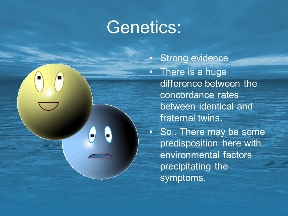Genetics: Strong evidence There is a huge difference between the concordance rates between identical and fraternal twins. So.. There may be some predi