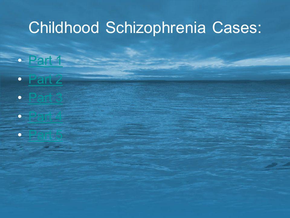 Childhood Schizophrenia Cases: Part 1 Part 2 Part 3 Part 4 Part 5