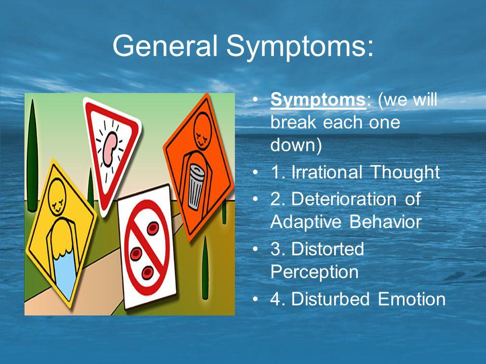 General Symptoms: Symptoms: (we will break each one down) 1. Irrational Thought 2. Deterioration of Adaptive Behavior 3. Distorted Perception 4. Distu