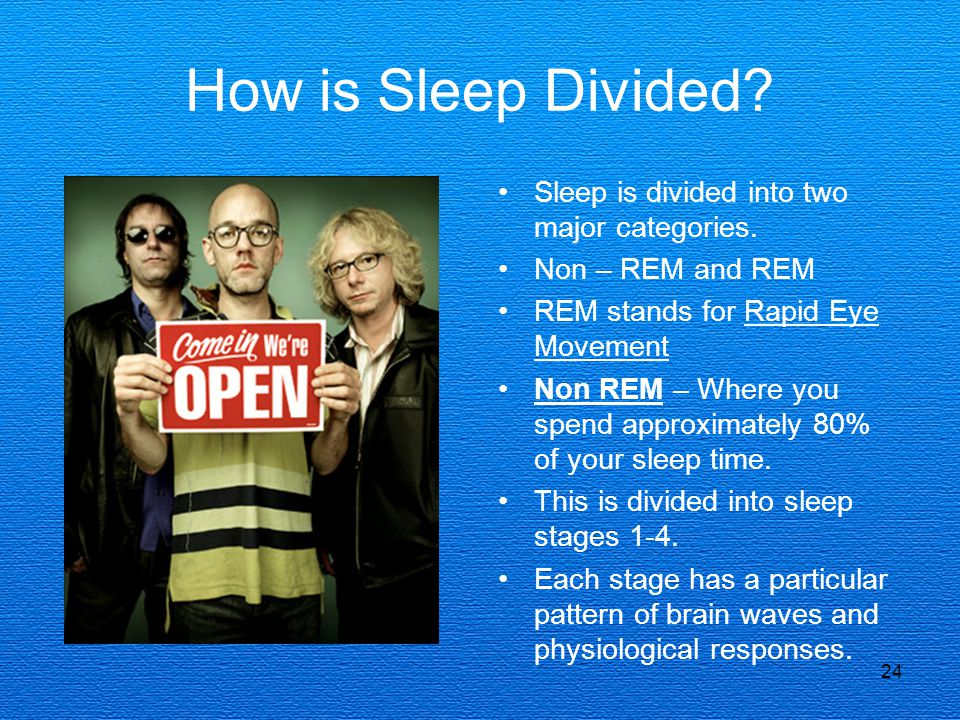 24 How is Sleep Divided? Sleep is divided into two major categories. Non – REM and REM REM stands for Rapid Eye Movement Non REM – Where you spend app
