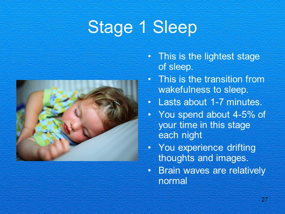 27 Stage 1 Sleep This is the lightest stage of sleep. This is the transition from wakefulness to sleep. Lasts about 1-7 minutes. You spend about 4-5%