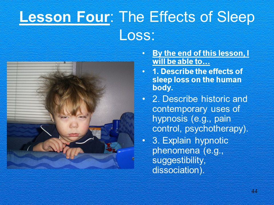 44 Lesson Four: The Effects of Sleep Loss: By the end of this lesson, I will be able to… 1. Describe the effects of sleep loss on the human body. 2. D