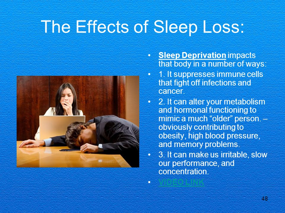 48 The Effects of Sleep Loss: Sleep Deprivation impacts that body in a number of ways: 1. It suppresses immune cells that fight off infections and can