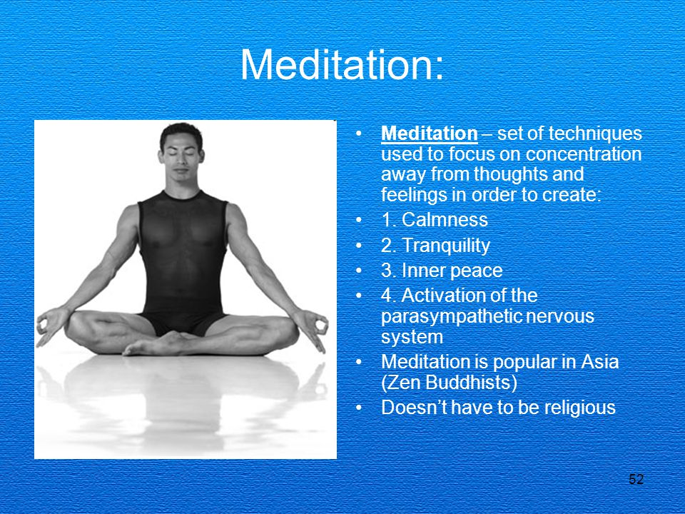 52 Meditation: Meditation – set of techniques used to focus on concentration away from thoughts and feelings in order to create: 1. Calmness 2. Tranqu