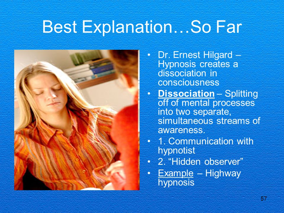 57 Best Explanation…So Far Dr. Ernest Hilgard – Hypnosis creates a dissociation in consciousness Dissociation – Splitting off of mental processes into
