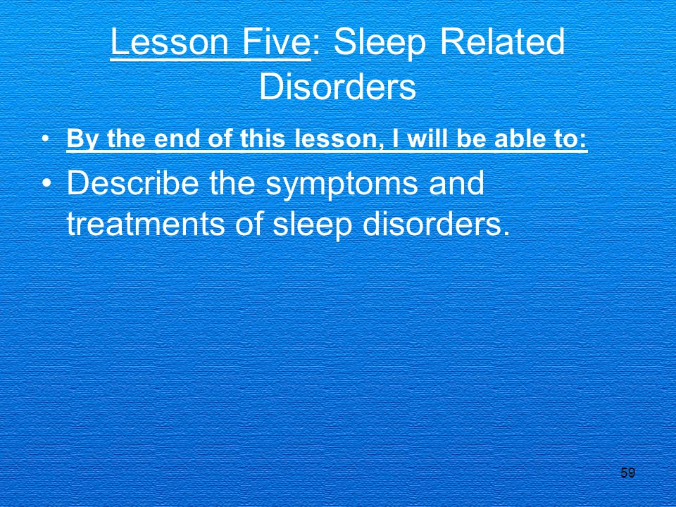 59 Lesson Five: Sleep Related Disorders By the end of this lesson, I will be able to: Describe the symptoms and treatments of sleep disorders.