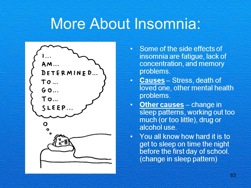 63 More About Insomnia: Some of the side effects of insomnia are fatigue, lack of concentration, and memory problems. Causes – Stress, death of loved