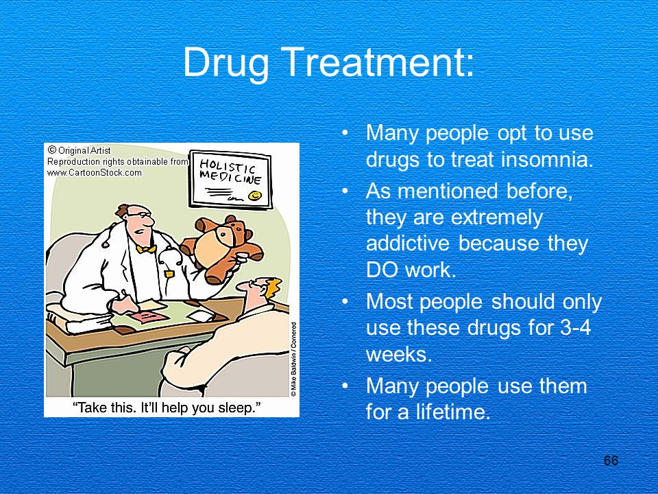 66 Drug Treatment: Many people opt to use drugs to treat insomnia.