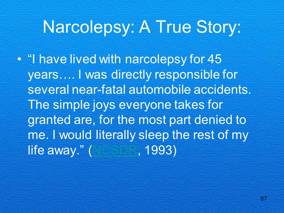 "67 Narcolepsy: A True Story: ""I have lived with narcolepsy for 45 years…. I was directly responsible for several near-fatal automobile accidents. The"
