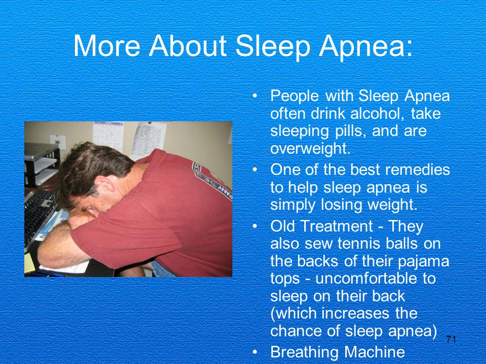71 More About Sleep Apnea: People with Sleep Apnea often drink alcohol, take sleeping pills, and are overweight. One of the best remedies to help slee