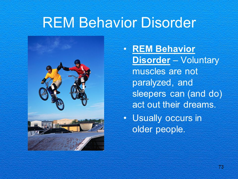 73 REM Behavior Disorder REM Behavior Disorder – Voluntary muscles are not paralyzed, and sleepers can (and do) act out their dreams. Usually occurs i