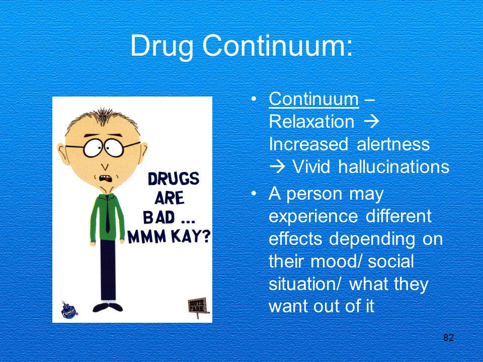 82 Drug Continuum: Continuum – Relaxation  Increased alertness  Vivid hallucinations A person may experience different effects depending on their mood/ social situation/ what they want out of it