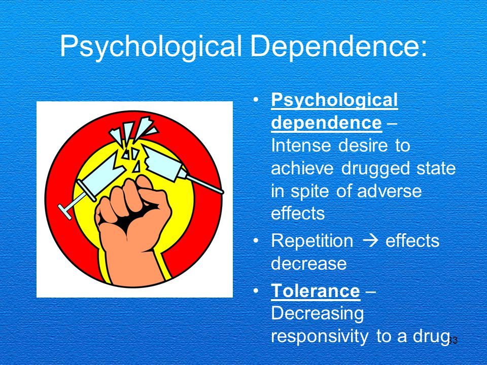 83 Psychological Dependence: Psychological dependence – Intense desire to achieve drugged state in spite of adverse effects Repetition  effects decrease Tolerance – Decreasing responsivity to a drug