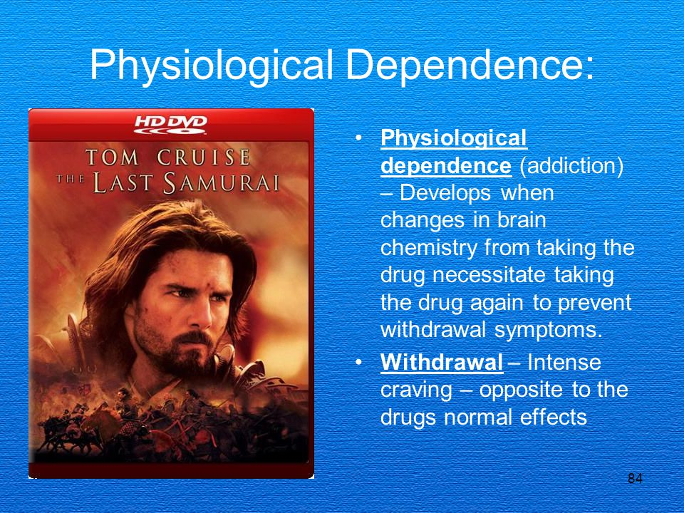 84 Physiological Dependence: Physiological dependence (addiction) – Develops when changes in brain chemistry from taking the drug necessitate taking the drug again to prevent withdrawal symptoms.