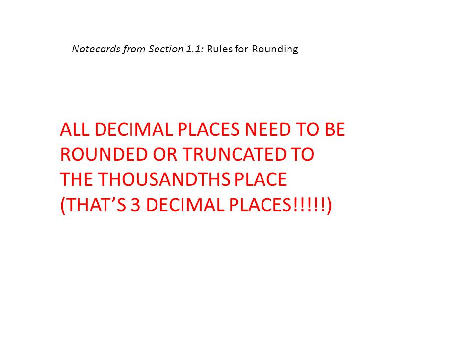 Notecards from Section 1.1: Rules for Rounding ALL DECIMAL PLACES NEED TO BE ROUNDED OR TRUNCATED TO THE THOUSANDTHS PLACE (THAT'S 3 DECIMAL PLACES!!!!!)