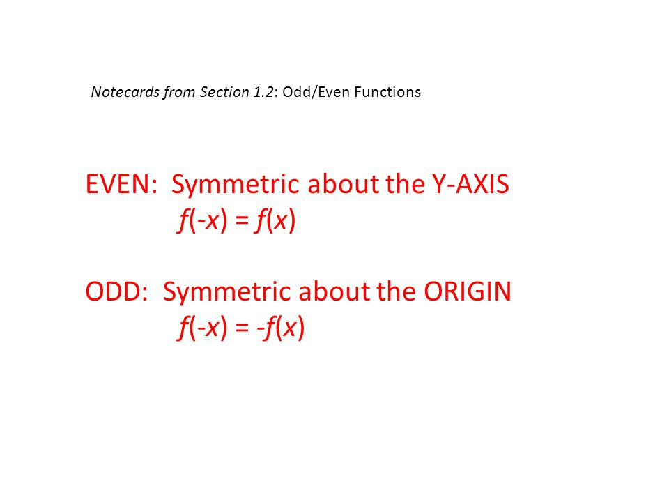 Notecards from Section 1.2: Odd/Even Functions EVEN: Symmetric about the Y-AXIS f(-x) = f(x) ODD: Symmetric about the ORIGIN f(-x) = -f(x)