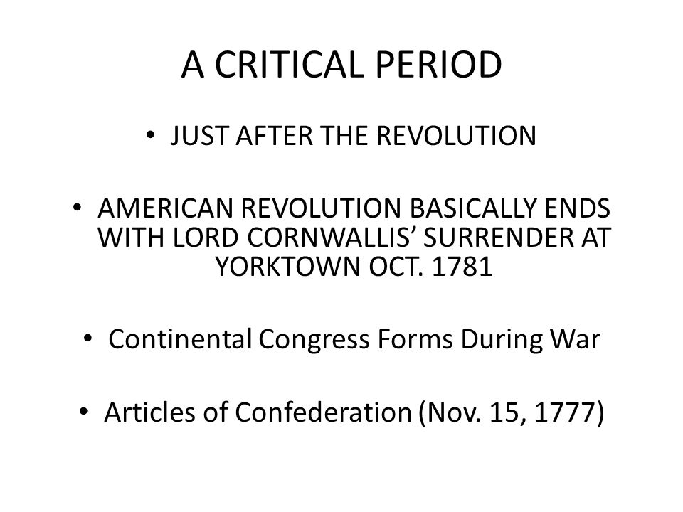 A CRITICAL PERIOD JUST AFTER THE REVOLUTION AMERICAN REVOLUTION BASICALLY ENDS WITH LORD CORNWALLIS' SURRENDER AT YORKTOWN OCT.