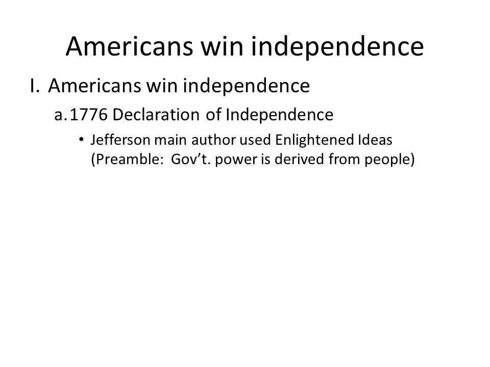 Americans win independence I.Americans win independence a.1776 Declaration of Independence Jefferson main author used Enlightened Ideas (Preamble: Gov't.