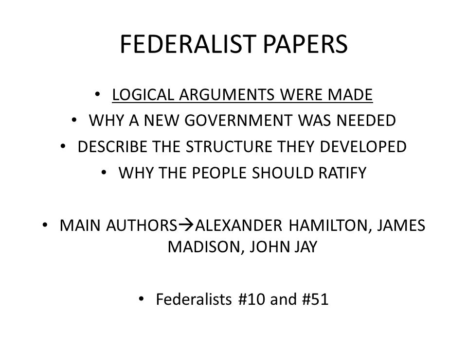 FEDERALIST PAPERS LOGICAL ARGUMENTS WERE MADE WHY A NEW GOVERNMENT WAS NEEDED DESCRIBE THE STRUCTURE THEY DEVELOPED WHY THE PEOPLE SHOULD RATIFY MAIN AUTHORS  ALEXANDER HAMILTON, JAMES MADISON, JOHN JAY Federalists #10 and #51