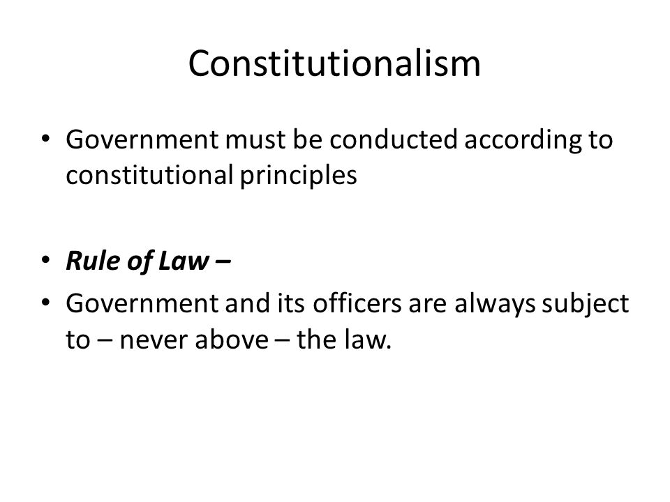 Constitutionalism Government must be conducted according to constitutional principles Rule of Law – Government and its officers are always subject to – never above – the law.