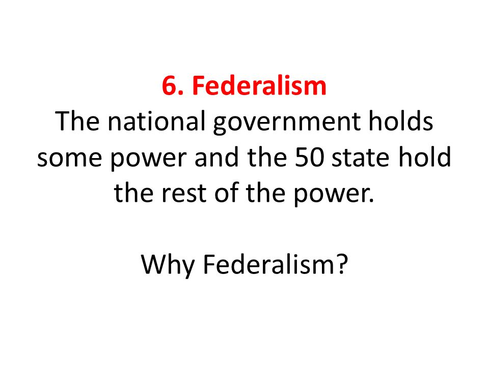 6.Federalism The national government holds some power and the 50 state hold the rest of the power.