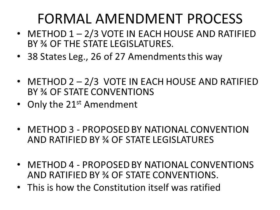 FORMAL AMENDMENT PROCESS METHOD 1 – 2/3 VOTE IN EACH HOUSE AND RATIFIED BY ¾ OF THE STATE LEGISLATURES.