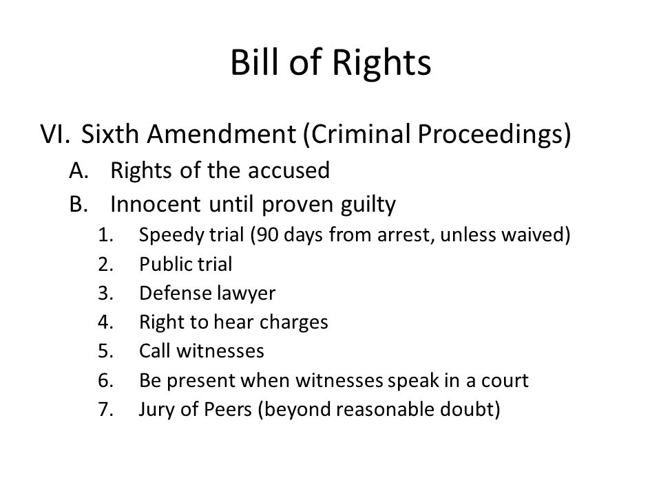 Bill of Rights VI.Sixth Amendment (Criminal Proceedings) A.Rights of the accused B.Innocent until proven guilty 1.Speedy trial (90 days from arrest, unless waived) 2.Public trial 3.Defense lawyer 4.Right to hear charges 5.Call witnesses 6.Be present when witnesses speak in a court 7.Jury of Peers (beyond reasonable doubt)