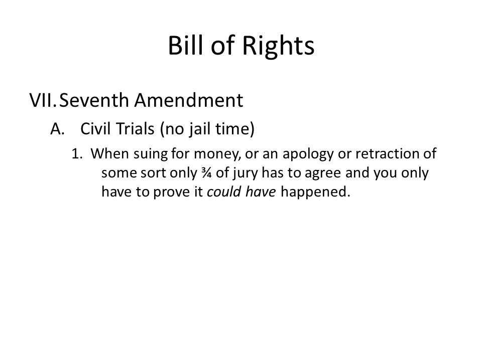 Bill of Rights VII.Seventh Amendment A.Civil Trials (no jail time) 1. When suing for money, or an apology or retraction of some sort only ¾ of jury ha