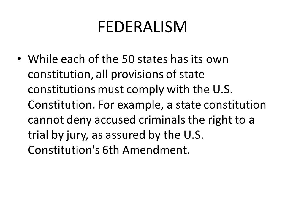 FEDERALISM While each of the 50 states has its own constitution, all provisions of state constitutions must comply with the U.S.