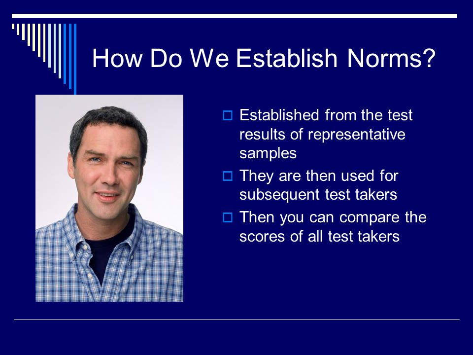 How Do We Establish Norms?  Established from the test results of representative samples  They are then used for subsequent test takers  Then you ca