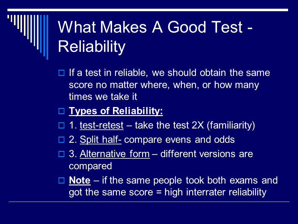What Makes A Good Test - Reliability  If a test in reliable, we should obtain the same score no matter where, when, or how many times we take it  Ty