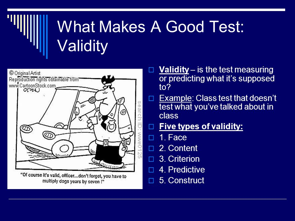 What Makes A Good Test: Validity  Validity – is the test measuring or predicting what it's supposed to?  Example: Class test that doesn't test what