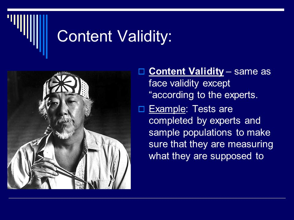 "Content Validity:  Content Validity – same as face validity except ""according to the experts.  Example: Tests are completed by experts and sample po"
