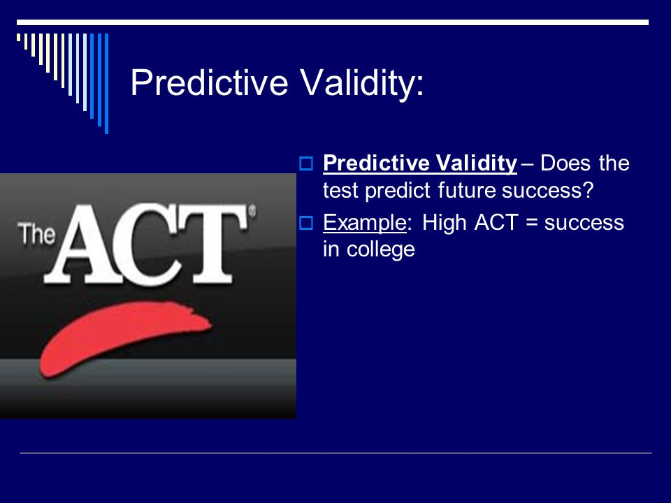 Predictive Validity:  Predictive Validity – Does the test predict future success?  Example: High ACT = success in college