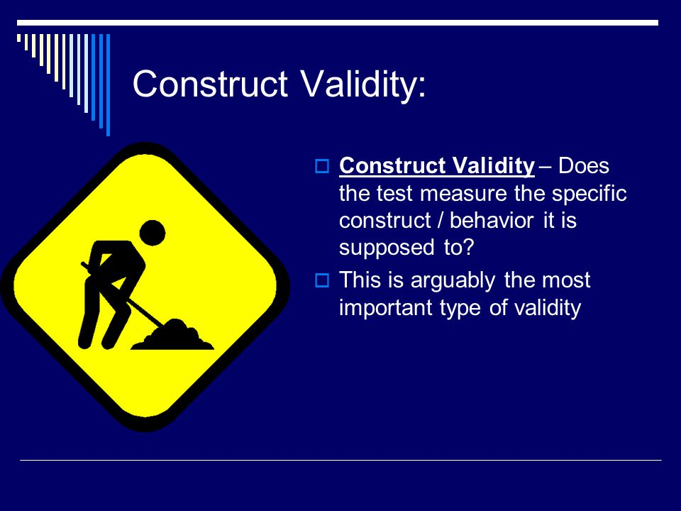 Construct Validity:  Construct Validity – Does the test measure the specific construct / behavior it is supposed to?  This is arguably the most impo