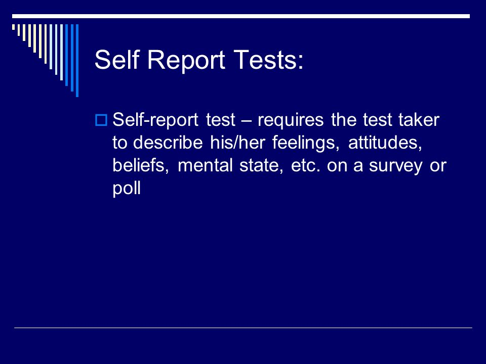 Self Report Tests:  Self-report test – requires the test taker to describe his/her feelings, attitudes, beliefs, mental state, etc. on a survey or po
