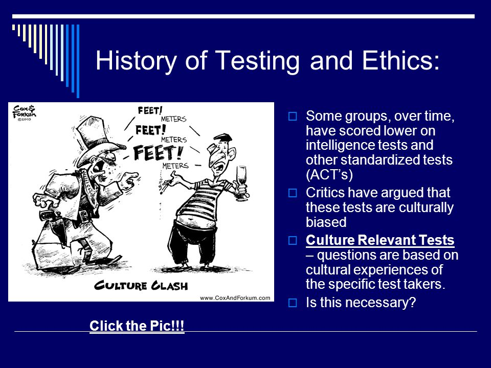 History of Testing and Ethics:  Some groups, over time, have scored lower on intelligence tests and other standardized tests (ACT's)  Critics have a
