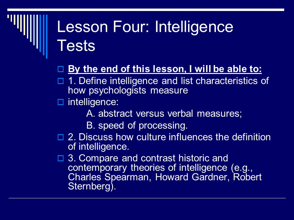 Lesson Four: Intelligence Tests  By the end of this lesson, I will be able to:  1. Define intelligence and list characteristics of how psychologists